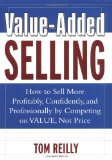 Value-Added Selling : How to Sell More Profitably, Confidently, and Professionally by Competing on Value, Not Price